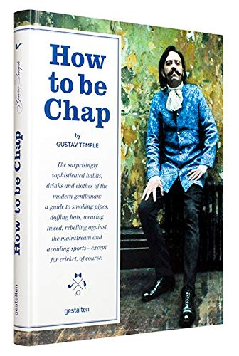 How to be Chap: The Surprisingly Sophisticated Habits, Drinks and Clothes of the Modern Gentleman