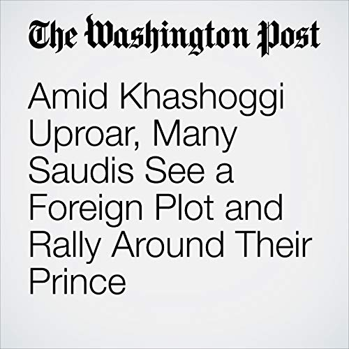 Amid Khashoggi Uproar, Many Saudis See a Foreign Plot and Rally Around Their Prince audiobook cover art