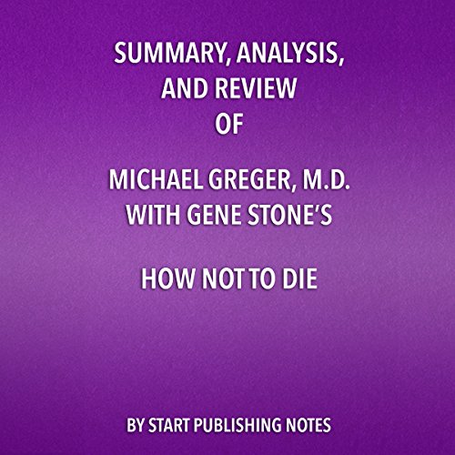 Summary, Analysis, and Review of Michael Greger, M.D. with Gene Stone's How Not to Die: Discover the Foods Scientifically Proven to Prevent and Reverse Disease                   By:                                                                                                                                 Start Publishing Notes                               Narrated by:                                                                                                                                 Michael Gilboe                      Length: 27 mins     Not rated yet     Overall 0.0