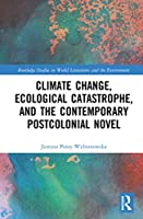 Climate Change, Ecological Catastrophe, and the Contemporary Postcolonial Novel (Routledge Studies in World Literatures and the Environment)