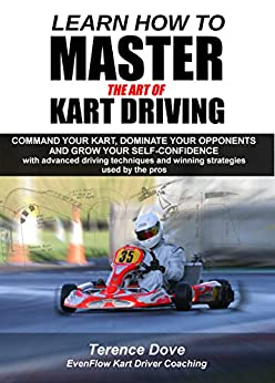 Learn How To Master The Art Of Kart Driving: Command your kart, dominate your opponents and grow your self-confidence with advanced driving techniques and winning strategies used by the pros. by [Terence Dove]