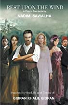 Rest Upon The Wind: Inspired by the Life & Times of Khalil Gibran, Author of 'The Prophet'