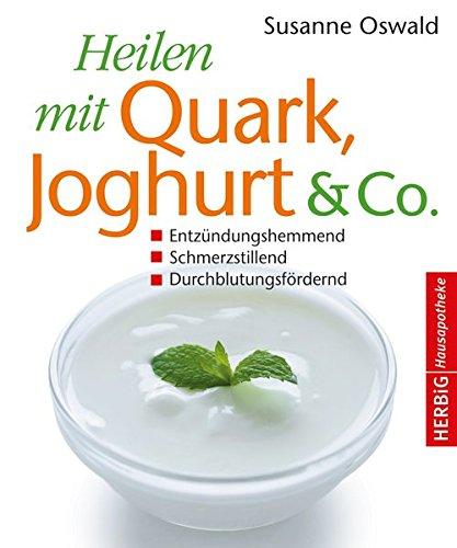 Heilen mit Quark, Jogurth & Co.: Entzündungshemmend - Schmerzstillend - Durchblutungsfördernd