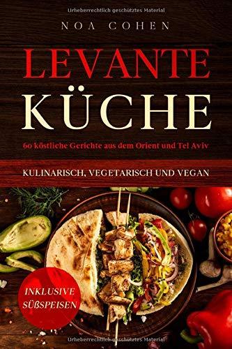 Levante Küche: 60 köstliche Gerichte aus dem Orient und Tel Aviv - kulinarisch, vegetarisch und vegan | Inklusive Süßspeisen