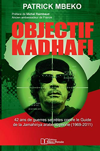 Objectif Kadhafi: 42 ans de guerres secrètes contre le Guide de la Jamahiriya arabe libyenne.