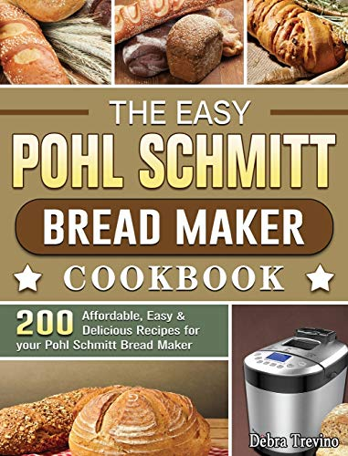 The Easy Pohl Schmitt Bread Maker Cookbook: 200 Affordable, Easy & Delicious Recipes for your Pohl Schmitt Bread Maker