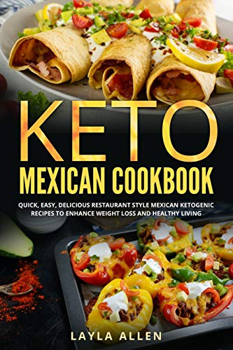 Keto Mexican Cookbook: Quick, Easy, Delicious Restaurant Style Mexican Ketogenic Recipes To Enhance...