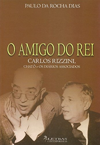 O Amigo Do Rei : Carlos Rizzini, Assis Chateaubriand E Os Diários Associados.
