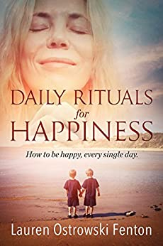 Daily Rituals For Happiness: How to be happy every single day (Daily Rituals for Life Book 1) by [Lauren Ostrowski Fenton]