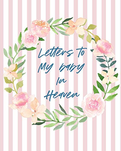 Letters To Baby In Heaven: A Diary Of All The Things I Wish I Could Say - Newborn Memories - Grief Journal - Loss of a Baby - Sorrowful Season - Forever In Your Heart - Remember and Reflect