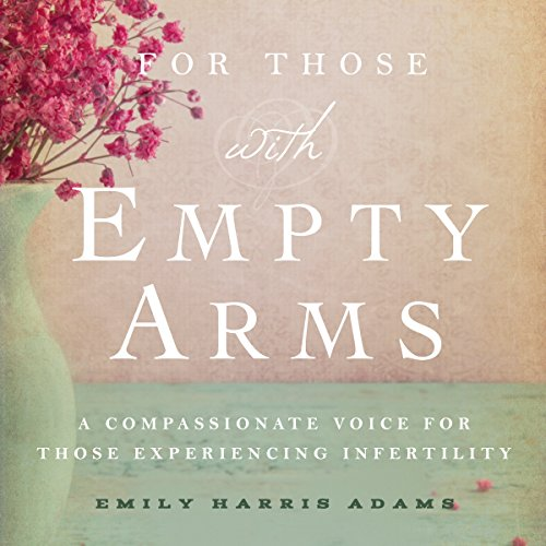 For Those with Empty Arms: A Compassionate Voice for Those Experiencing Infertility cover art