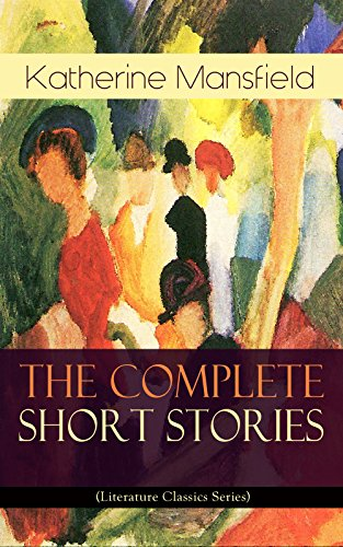 The Complete Short Stories Of Katherine Mansfield Literature Classics Series Bliss The Garden Party The Dove S Nest Something Childish In A German The Unpublished Unfinished Stories Kindle Edition By