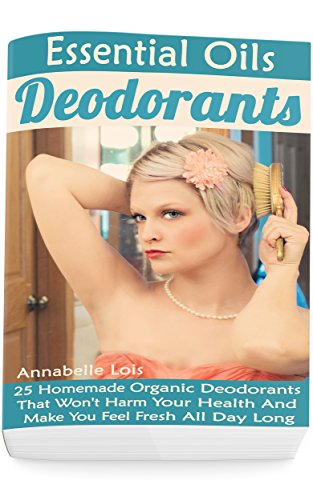 Essential Oils Deodorants: 25 Homemade Organic Deodorants That Won't Harm Your Health And Make You Feel Fresh All Day Long: (Natural Skin Care, Organic Skin Care) (English Edition)