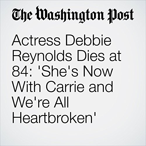 Actress Debbie Reynolds Dies at 84: 'She's Now With Carrie and We're All Heartbroken' cover art