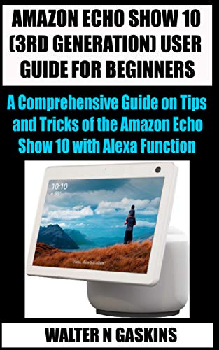 AMAZON ECHO SHOW 10 (3RD GENERATION) USER GUIDE FOR BEGINNERS: A Comprehensive Guide on Tips and Tricks of the Amazon Echo Show 10 with Alexa Function (English Edition)