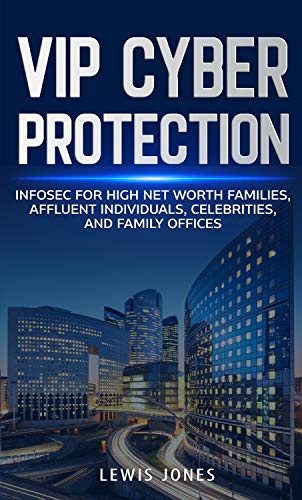 VIP Cyber Protection: Infosec for High Net Worth Families, Affluent Individuals, Celebrities, and Family Offices (English Edition)