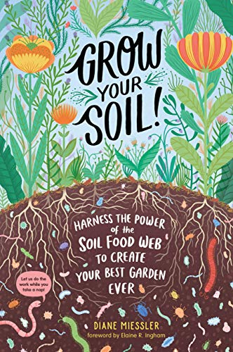 Grow Your Soil!: Harness the Power of the Soil Food Web to Create Your Best Garden Ever