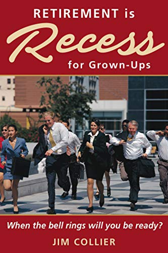 Book: Retirement is Recess for Grown-Ups - When the Bell Rings Will You be Ready? by Jim Collier