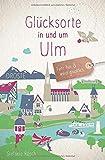 Glücksorte in und um Ulm: Fahr hin und werd glücklich