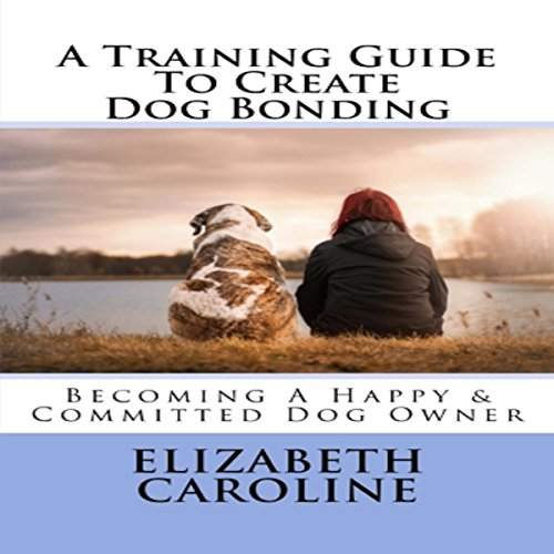 A Training Guide to Create Dog Bonding: Becoming a Happy & Committed Dog Owner audiobook cover art
