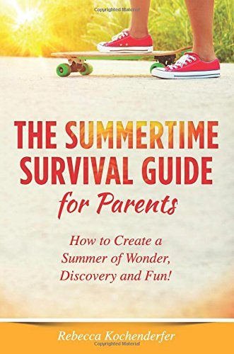 The Summertime Survival Guide For Parents How To Create A Summer Of Wonder Discovery And Fun