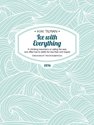 Ice with Everything: In climbing mountains or sailing the seas one often has to settle for less than one hoped. (H.W. Tilman: The Collected Edition) (English Edition)