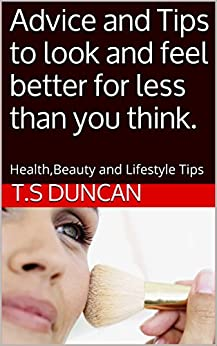 Advice and Tips to look and feel better for less than you think.: Health,Beauty and Lifestyle Tips (Advice and Tips to look and feel better for less than you thnk Book 1)