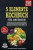 5-Elemente-Kochbuch für Anfänger!: Gesund kochen nach der chinesischen Ernährungslehre mit 150 abwechslungsreichen & leckeren Rezepten. Inkl. Einführung in die Traditionelle Chinesische Medizin / TCM