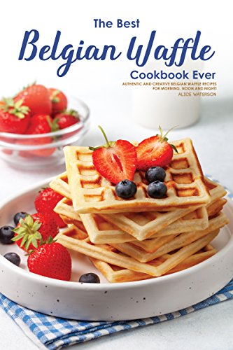 The Best Belgian Waffle Cookbook Ever: Authentic and Creative Belgian Waffle Recipes for Morning, Noon and Night! (English Edition)