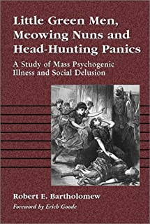 Little Green Men, Meowing Nuns and Head-hunting Panics: A Study of Mass Psychogenic Illnesses and Social Delusion