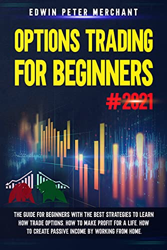 OPTIONS TRADING FOR BEGINNERS#2021: The Guide for Beginners with the Best Strategies to Learn How Trade Options, How to Make Profit for a Life, How to Create Passive Income by way of Working from Home.