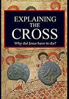 Explaining the Cross: Why did Jesus have to die?