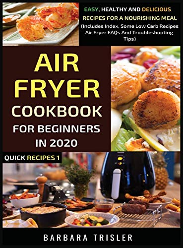 Air Fryer Cookbook For Beginners In 2020: Easy, Healthy And Delicious Recipes For A Nourishing Meal (Includes Index, Some Low Carb Recipes, Air Fryer FAQs And Troubleshooting Tips) (1) (Quick Recipes)