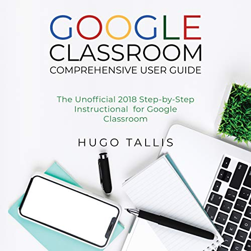 Google Classroom Comprehensive User Guide: The Unofficial 2018 Step-by-Step Instructional for Google Classroom audiobook cover art