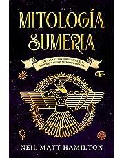 Mitología Sumeria: Fascinante Historia Sumeria; Imperio y Mitos Mesopotámicos.