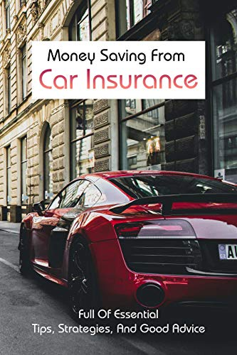 Money Saving From Car Insurance: Full Of Essential Tips, Strategies, And Good Advice: Realistic Ways To Save Money (English Edition)