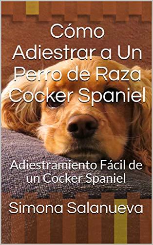Cómo Adiestrar a Un Perro de Raza Cocker Spaniel : Adiestramiento Fácil de un Cocker Spaniel (Spanish Edition)
