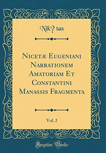 Nicetæ Eugeniani Narrationem Amatoriam Et Constantini Manassis Fragmenta, Vol. 2 (Classic Reprint)