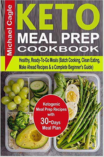 Keto Meal Prep Cookbook: Ketogenic Meal Prep Recipes with 30-Days Meal Plan for Healthy, Ready-To-Go Meals (Batch Cooking, Clean Eating, Make Ahead Recipes & a Complete Beginner's Guide)