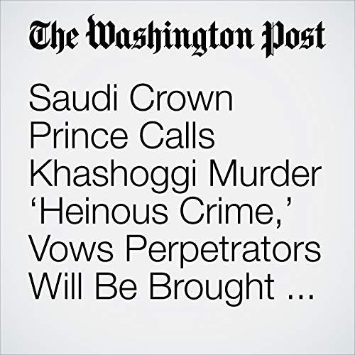 Saudi Crown Prince Calls Khashoggi Murder 'Heinous Crime,' Vows Perpetrators Will Be Brought to Justice copertina