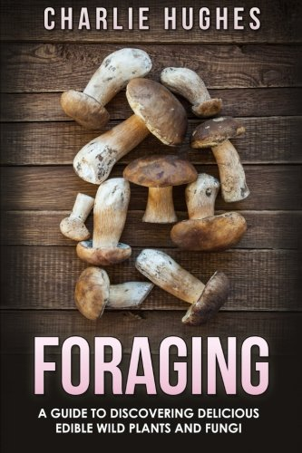 Foraging: A Guide to Discovering Delicious Edible Wild Plants and Fungi: Volume 1 (Foraging, Wild...