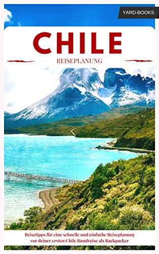 Chile Reiseführer – Reisetipps für eine schnelle und einfache Reiseplanung vor deiner ersten Chile Rundreise als Backpacker (Backpacking Chile 1)