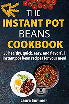 The Instant Pot Beans Cookbook  50 healthy quick easy and flavorful instant pot bean recipes for your meal