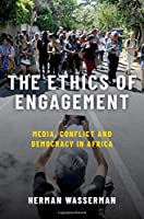The Ethics of Engagement: Media, Conflict, and Democracy in Africa