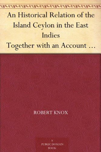An Historical Relation of the Island Ceylon in the East Indies Together with an Account of the Detaining in Captivity the Author and Divers other Englishmen ... and of the Author's Miraculous Escape