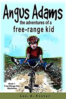 Angus Adams: the adventures of a free-range kid: Book1 of The Free-Range Kid Mysteries by [Lee. M. Winter]