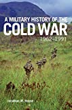 A Military History of the Cold War, 1962–1991 (Campaigns and Commanders Series Book 70)