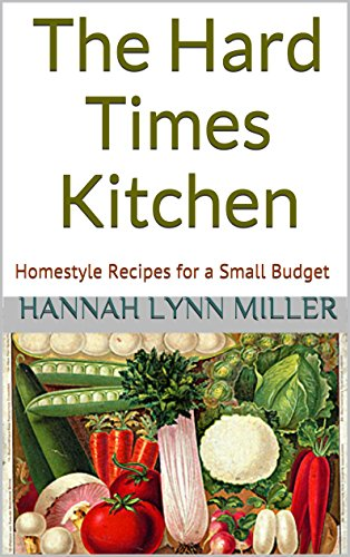 The Hard Times Kitchen: Homestyle Recipes for a Small Budget by [Hannah Lynn Miller]