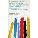 The sportsman in Ireland, with his summer route through the highlands of Scotland, by a cosmopolite [R. Allan] (English Edition)