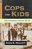 Cops And Kids: Policing Juvenile Deliquency in Urban America, 1890-1940 (History of Crime And Criminal Justice)